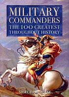 Military commanders : the 100 greatest throughout history