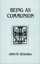 Being as communion : studies in personhood and the church Being as communion : studies in personhood and the church