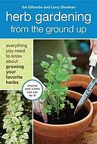 Herb gardening from the ground up : everything you need to know about growing your favorite herbs