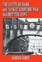 The Deutsche Bank and the Nazi economic war against the Jews the expropriation of Jewish-owned property