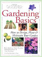 Gardening basics : a complete guide to designing, planting, and maintaining gardens