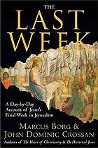 The last week : the day-by-day account of Jesus's final week in Jerusalem