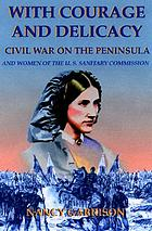 With courage and delicacy : Civil War on the Peninsula : women and the U.S. Sanitary Commission