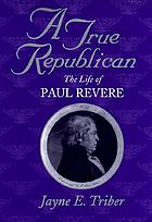 A true republican : the life of Paul Revere