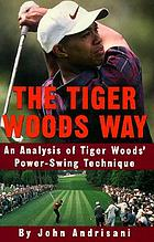 The Tiger Woods way : secrets of Tiger Woods' power-swing technique