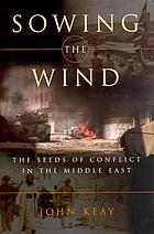 Sowing the wind : the seeds of conflict in the Middle East