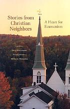 Stories from Christian neighbors : a heart for ecumenism