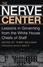 The nerve center : lessons in governing from the White House chiefs of staff