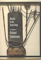 Miracle in the scrap heap : the sculpture of Richard Stankiewicz