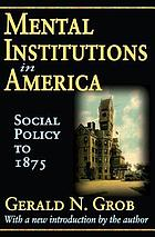 Mental institutions in America; social policy to 1875