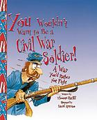 You wouldn't want to be a Civil War soldier! : a war you'd rather not fight