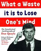 What a waste it is to lose one's mind : the unauthorized autobiography of Dan Quayle