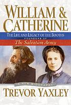 William & Catherine : the life and legacy of the Booths, founders of the Salvation Army : a new biography