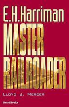 E.H. Harriman, master railroader