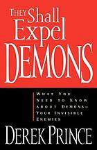 They shall expel demons : what you need to know about demons--your invisible enemies