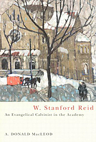 W. Stanford Reid : an evangelical Calvinist in the academy