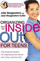 Organizing from the inside out for teens : the foolproof system for organizing your room, your time, and your life