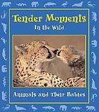 Tender moments in the wild : animals and their babies
