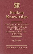 Broken knowledge : the sway of the scientific and scholarly ideal at Union Theological Seminary in New York, 1887-1926