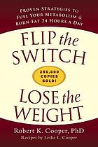 Flip the switch, lose the weight : proven strategies to fuel your metabolism & burn fat 24 hours a day