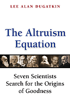 The altruism equation : seven scientists search for the origins of goodness