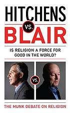 Hitchens vs. Blair : be it resolved religion is a force for good in the world : the Munk debates