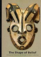 The shape of belief : African art from the Dr. Michael R. Heide collection