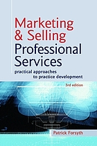 Marketing & selling professional services : practical approaches to practice development
