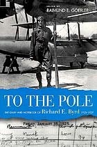 To the Pole : the diary and notebook of Richard E. Byrd, 1925-1927
