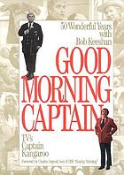 Good morning, Captain : fifty wonderful years with Bob Keeshan, TV's Captain Kangaroo