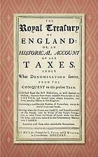 The royal treasury of England, or, An historical account of all taxes under what denomination soever, from the conquest to this present year collected from the best historians, as well antient as modern