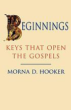 Beginnings : keys that open the Gospels : the 1996 Diocese of British Columbia John Albert Hall lectures at the Centre for Studies in Religion and Society in the University of Victoria