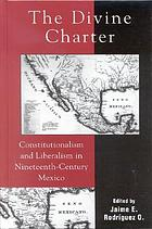 The divine charter : constitutionalism and liberalism in nineteenth-century Mexico