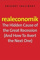 Realeconomik : the hidden cause of the great recession (and how to avert the next one)