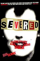 Severed : the true story of the Black Dahlia murder