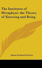 Institutes of metaphysic : the theory of knowing and being
