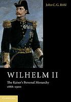 Wilhelm II : the Kaiser's personal monarchy, 1888-1900
