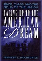 Facing up to the American dream : race, class, and the soul of the nation Facing up to the American dream : race, class and the soul of the nation, Jennifer L. Hochschild