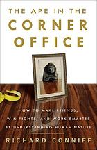 The ape in the corner office : how to make friends, win fights, and work smarter by understanding human nature