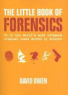 The little book of forensics : 50 of the world's most infamous criminal cases solved by science