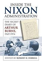 Inside the Nixon administration : the secret diary of Arthur Burns, 1969-1974