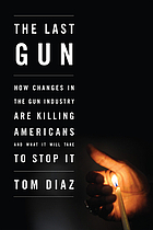 The last gun : how changes in the gun industry are killing Americans and what it will take to stop it