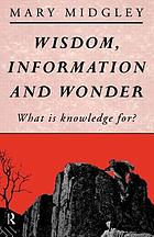 Wisdom, information, and wonder : what is knowledge for?