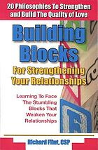 Building blocks for strengthening your relationships : 20 philosophies to strengthen and build the quality of love
