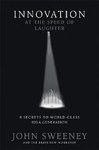 Innovation at the speed of laughter : 8 secrets to world class idea generation
