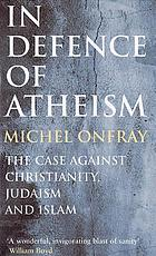 In defence of atheism : the case against Christianity, Judaism, and Islam