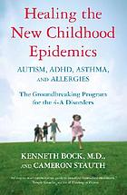 Healing the new childhood epidemics : autism, ADHD, asthma, and allergies : the groundbreaking program for the 4-A disorders