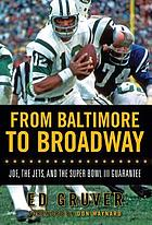 From Baltimore to Broadway : Joe, the Jets, and the Super Bowl III guarantee