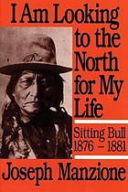 "I am looking to the North for my life""--Sitting Bull, 1876-1881"