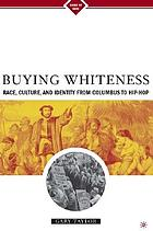 Buying whiteness : race, culture, and identity from Columbus to hip hop